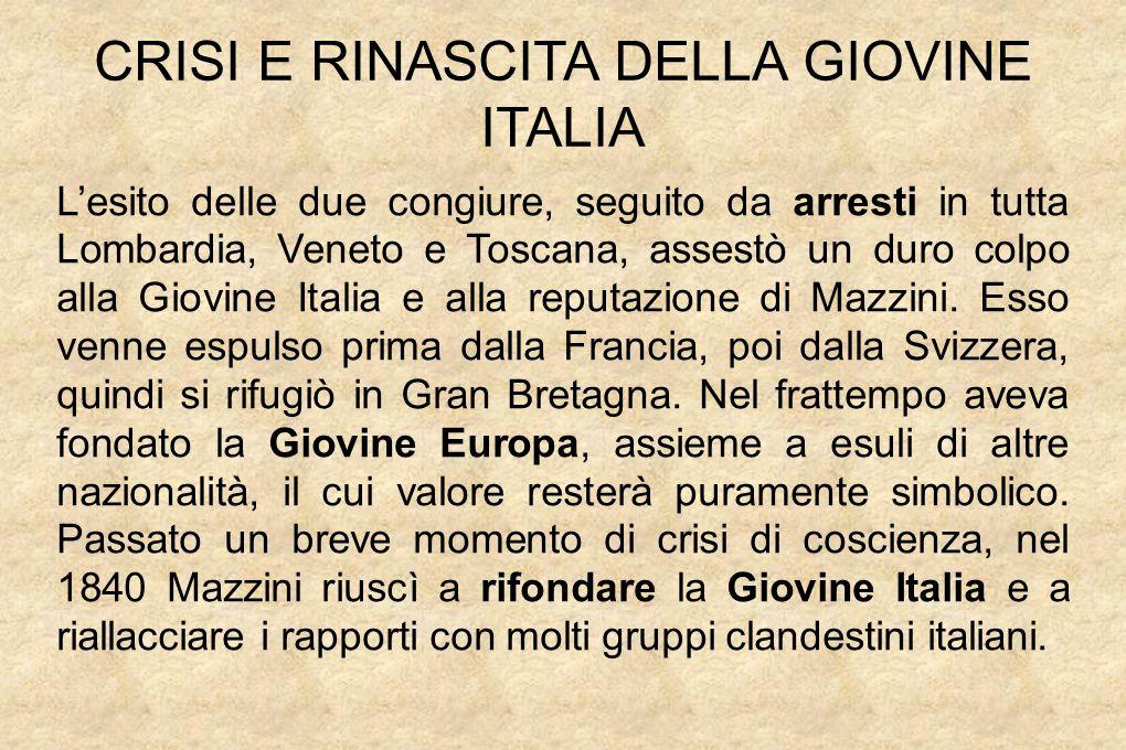 CRISI E RINASCITA DELLA GIOVINE ITALIA L'esito delle due congiure, seguito da arresti in tutta Lombardia, Veneto e Toscana, assestò un duro colpo alla Giovine Italia e alla reputazione di Mazzini.