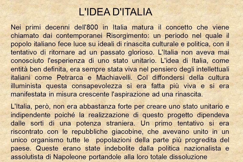 L IDEA D ITALIA Nei primi decenni dell 800 in Italia matura il concetto che viene chiamato dai contemporanei Risorgimento: un periodo nel quale il popolo italiano fece luce su ideali di rinascita culturale e politica, con il tentativo di ritornare ad un passato glorioso.