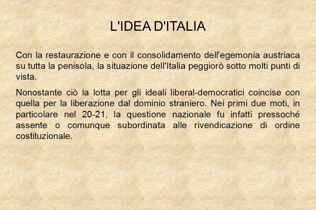 L IDEA D ITALIA Con la restaurazione e con il consolidamento dell egemonia austriaca su tutta la penisola, la situazione dell Italia peggiorò sotto molti punti di vista.