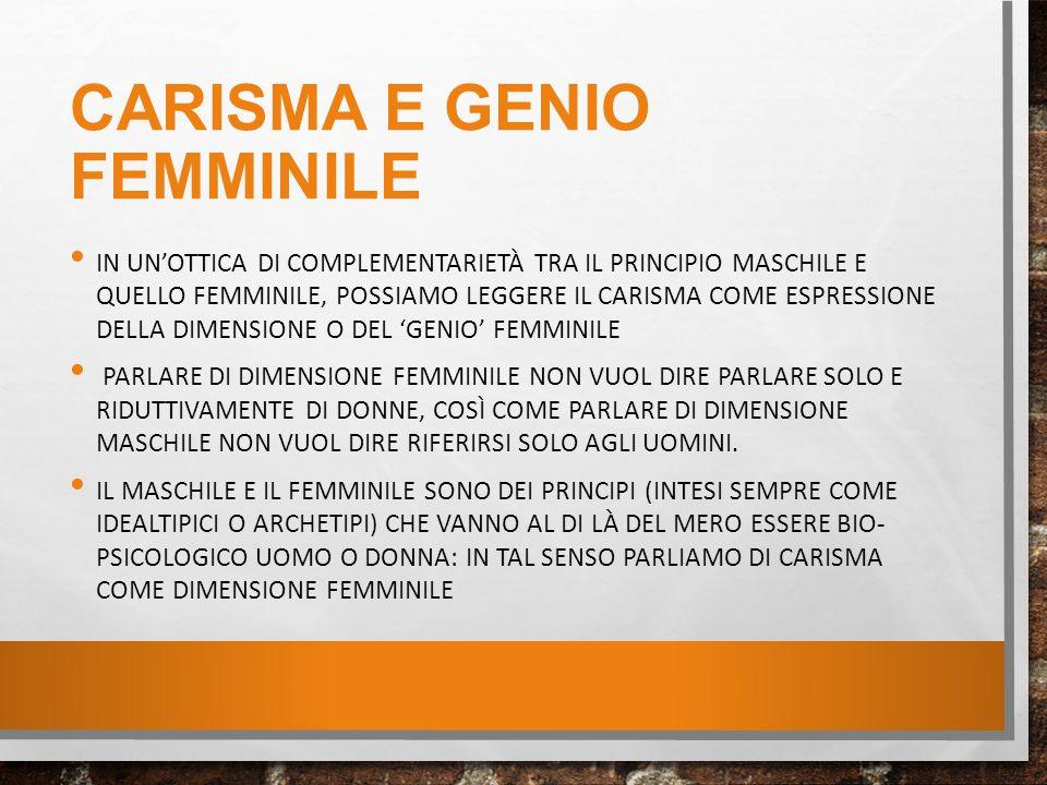 CARISMA E GENIO FEMMINILE IN UN'OTTICA DI COMPLEMENTARIETÀ TRA IL PRINCIPIO MASCHILE E QUELLO FEMMINILE, POSSIAMO LEGGERE IL CARISMA COME ESPRESSIONE DELLA DIMENSIONE O DEL 'GENIO' FEMMINILE PARLARE DI DIMENSIONE FEMMINILE NON VUOL DIRE PARLARE SOLO E RIDUTTIVAMENTE DI DONNE, COSÌ COME PARLARE DI DIMENSIONE MASCHILE NON VUOL DIRE RIFERIRSI SOLO AGLI UOMINI.