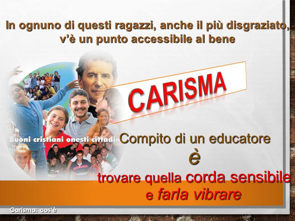 Carisma: cos'è In ognuno di questi ragazzi, anche il più disgraziato, v'è un punto accessibile al bene Compito di un educatore è trovare quella corda