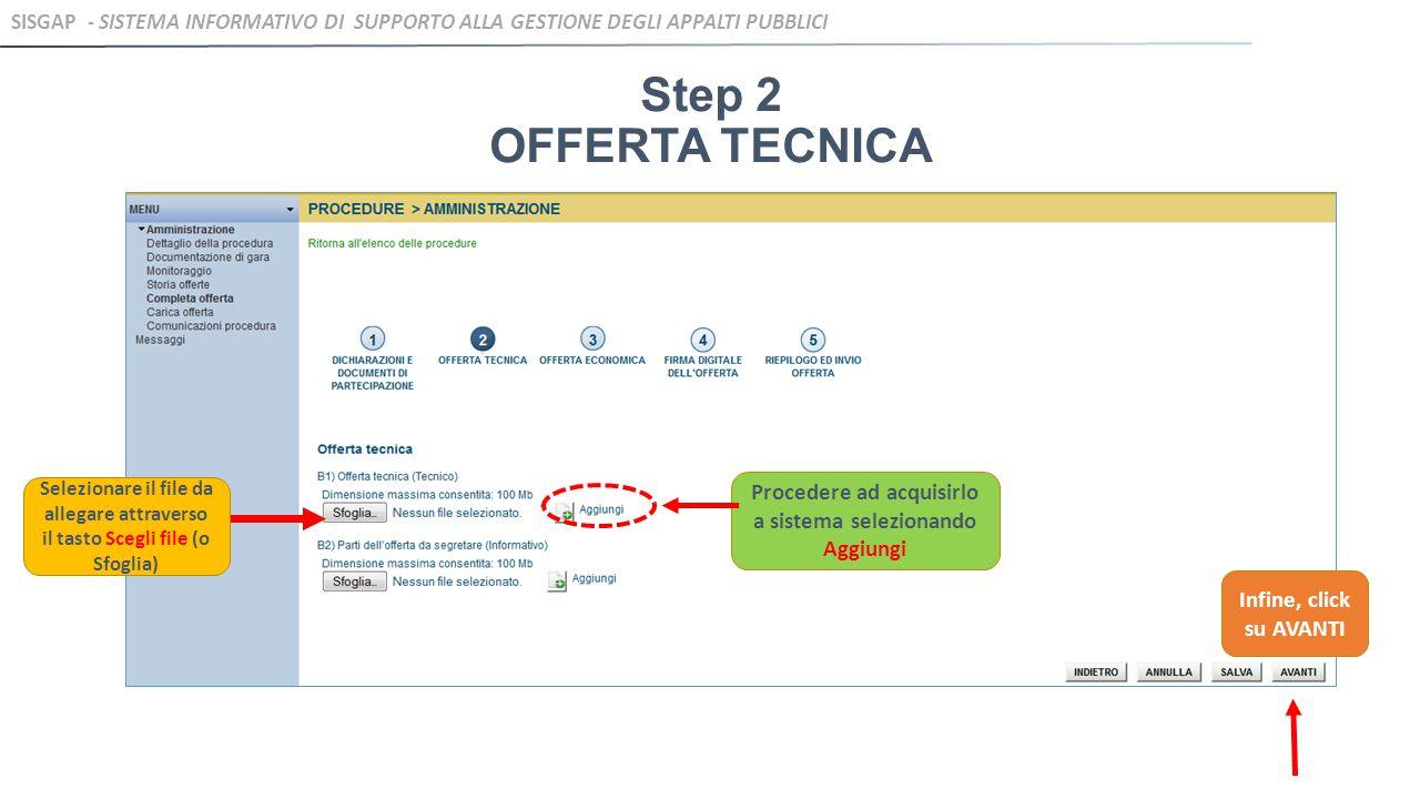 Step 2 OFFERTA TECNICA Selezionare il file da allegare attraverso il tasto Scegli file (o Sfoglia) Procedere ad acquisirlo a sistema selezionando Aggiungi Infine, click su AVANTI SISGAP - SISTEMA INFORMATIVO DI SUPPORTO ALLA GESTIONE DEGLI APPALTI PUBBLICI