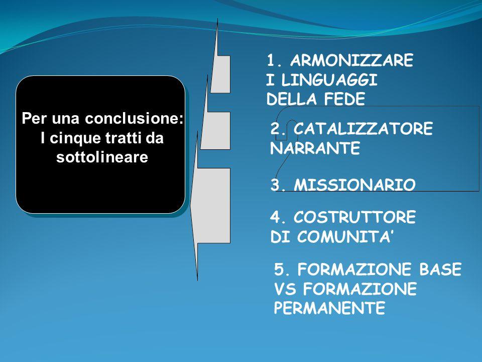 Per una conclusione: I cinque tratti da sottolineare 1. ARMONIZZARE I LINGUAGGI DELLA FEDE 2. CATALIZZATORE NARRANTE 3. MISSIONARIO 4. COSTRUTTORE DI
