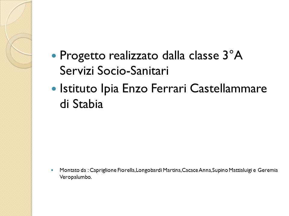 Progetto realizzato dalla classe 3°A Servizi Socio-Sanitari Istituto Ipia Enzo Ferrari Castellammare di Stabia Montato da : Capriglione Fiorella,Longo