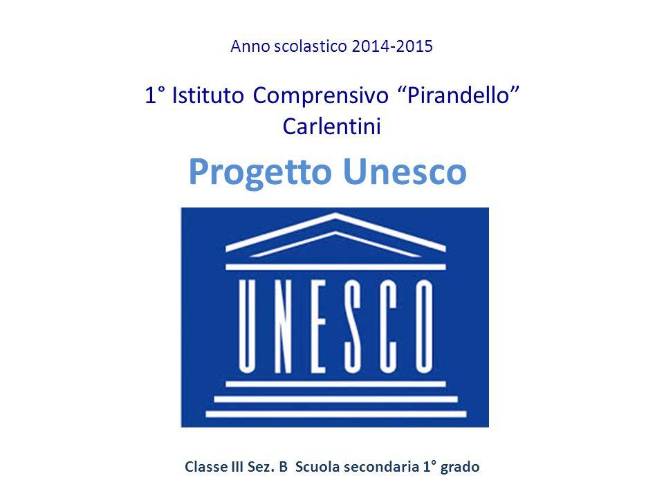 """Progetto Unesco Anno scolastico 2014-2015 1° Istituto Comprensivo """"Pirandello"""" Carlentini Classe III Sez. B Scuola secondaria 1° grado"""