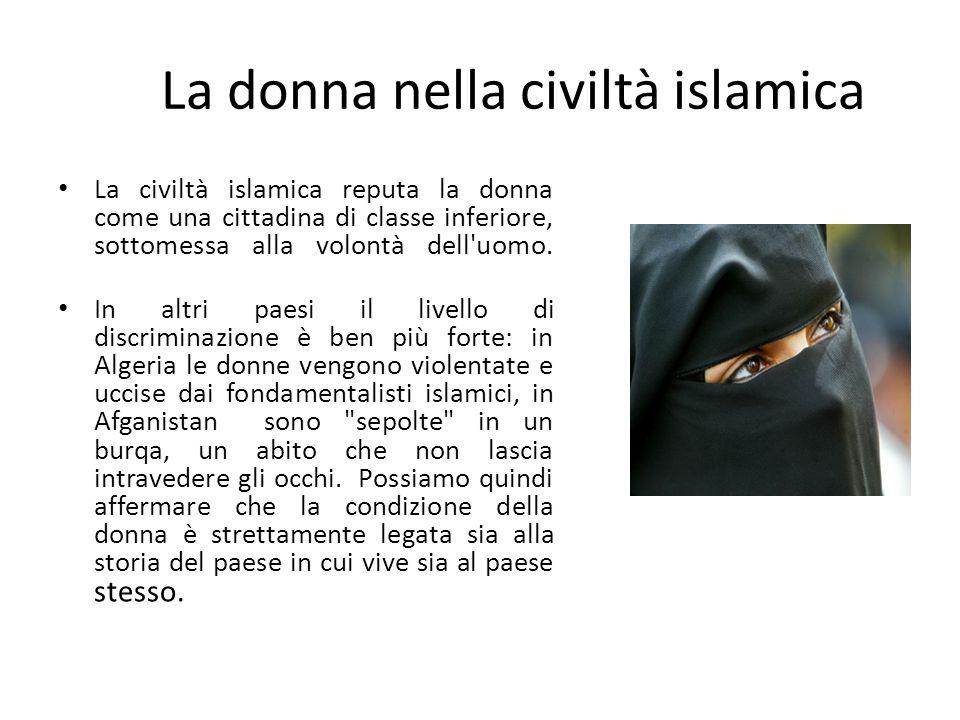 La civiltà islamica reputa la donna come una cittadina di classe inferiore, sottomessa alla volontà dell'uomo. In altri paesi il livello di discrimina