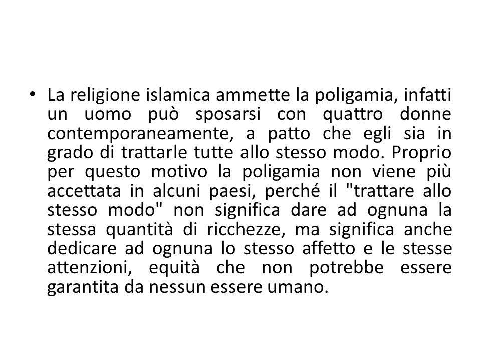 La religione islamica ammette la poligamia, infatti un uomo può sposarsi con quattro donne contemporaneamente, a patto che egli sia in grado di tratta