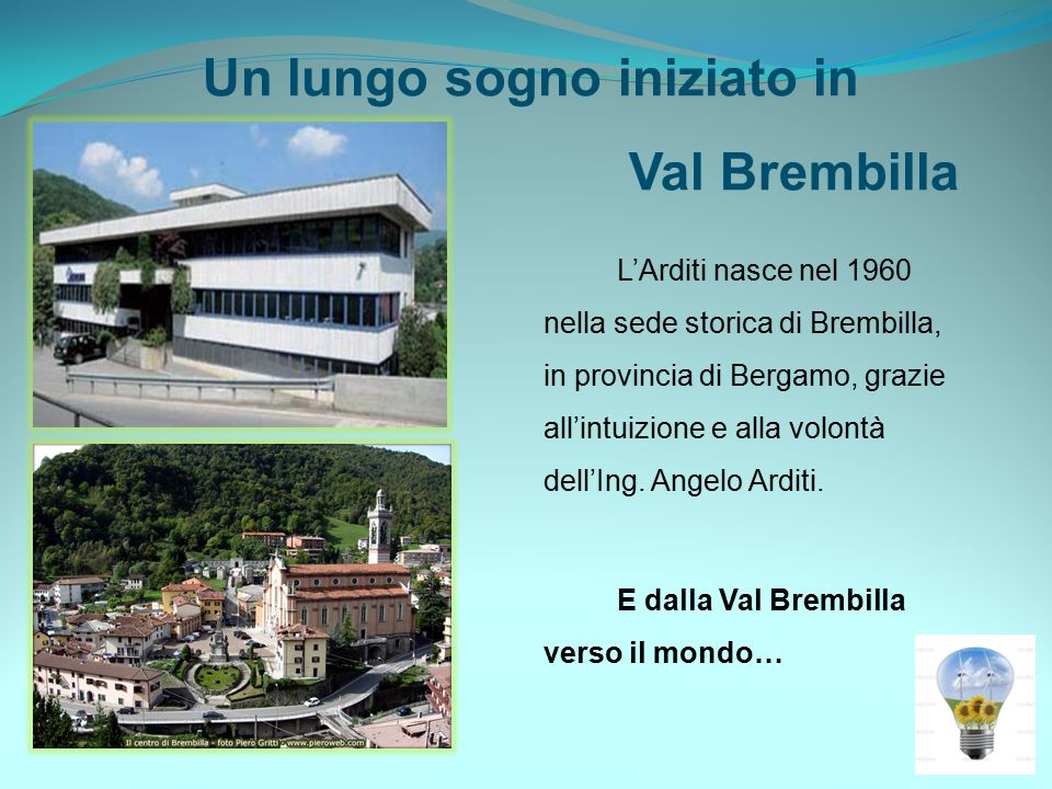 Un lungo sogno iniziato in Val Brembilla L'Arditi nasce nel 1960 nella sede storica di Brembilla, in provincia di Bergamo, grazie all'intuizione e alla volontà dell'Ing.