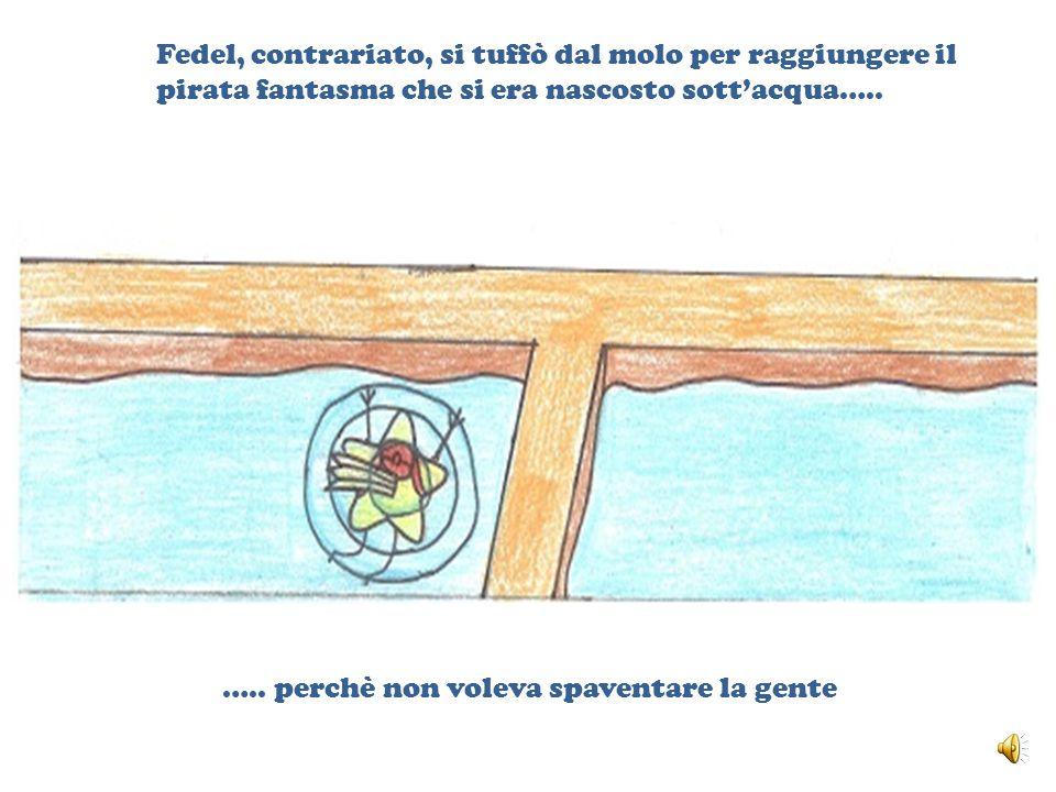 Fedel, contrariato, si tuffò dal molo per raggiungere il pirata fantasma che si era nascosto sott'acqua…..