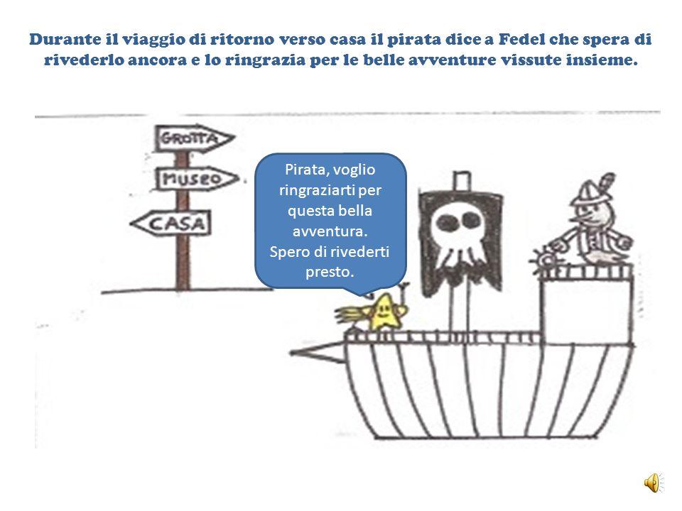 Durante il viaggio di ritorno verso casa il pirata dice a Fedel che spera di rivederlo ancora e lo ringrazia per le belle avventure vissute insieme.