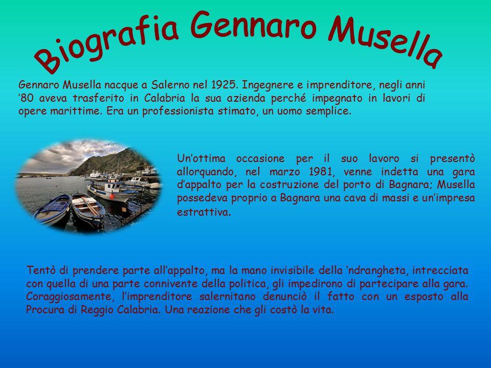 Gennaro Musella nacque a Salerno nel 1925. Ingegnere e imprenditore, negli anni '80 aveva trasferito in Calabria la sua azienda perché impegnato in la