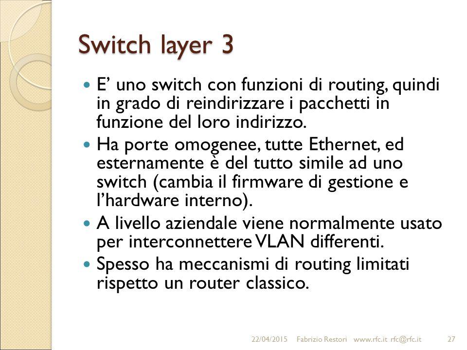 Switch layer 3 E' uno switch con funzioni di routing, quindi in grado di reindirizzare i pacchetti in funzione del loro indirizzo. Ha porte omogenee,