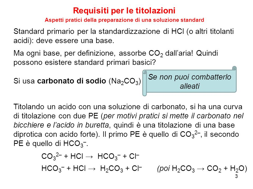 Requisiti per le titolazioni 4 Aspetti pratici della preparazione di una soluzione standard Se il carbonato non ha assorbito CO 2, deve essere (come per tutti gli acidi/basi diprotici): V PE(2) = 2V PE(1) CO 3 2– + CO 2 + H 2 O → 2HCO 3 – V PE(1) V PE(2) Se il carbonato assorbe CO 2 dall'aria ha luogo la reazione: che trasforma un po' di CO 3 2– in HCO 3 – CO 3 2– + HCl → HCO 3 – + Cl – HCO 3 – + HCl → H 2 CO 3 + Cl – I due PE si spostano?