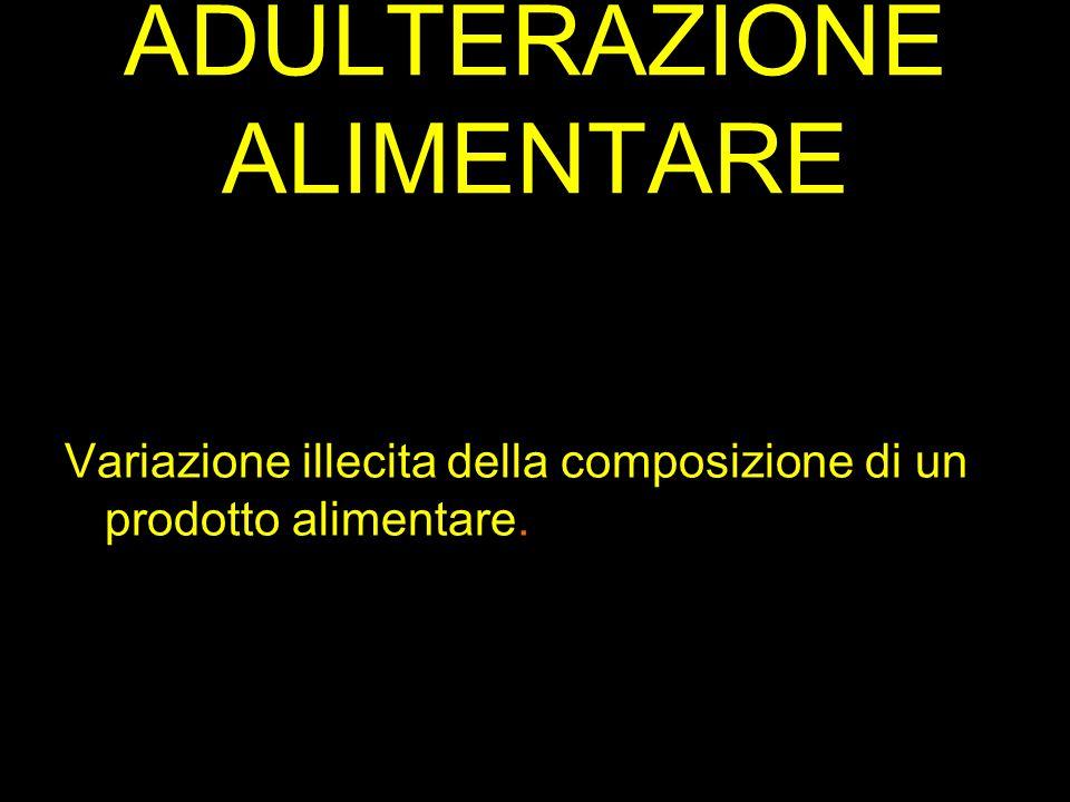 ADULTERAZIONE ALIMENTARE Variazione illecita della composizione di un prodotto alimentare.