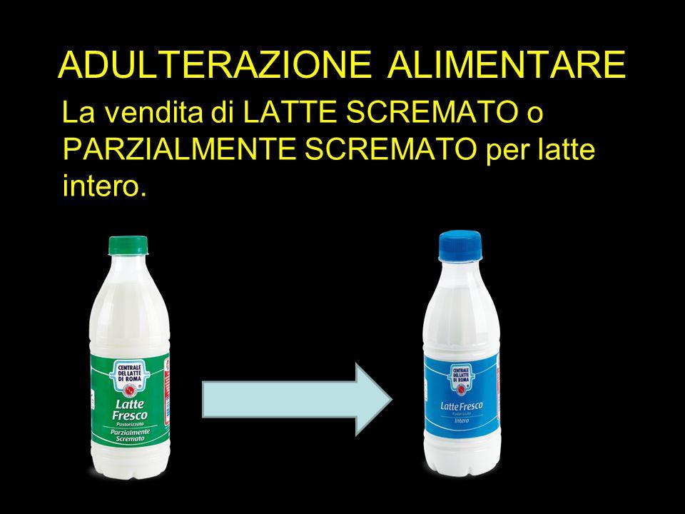 ADULTERAZIONE ALIMENTARE La vendita di LATTE SCREMATO o PARZIALMENTE SCREMATO per latte intero.