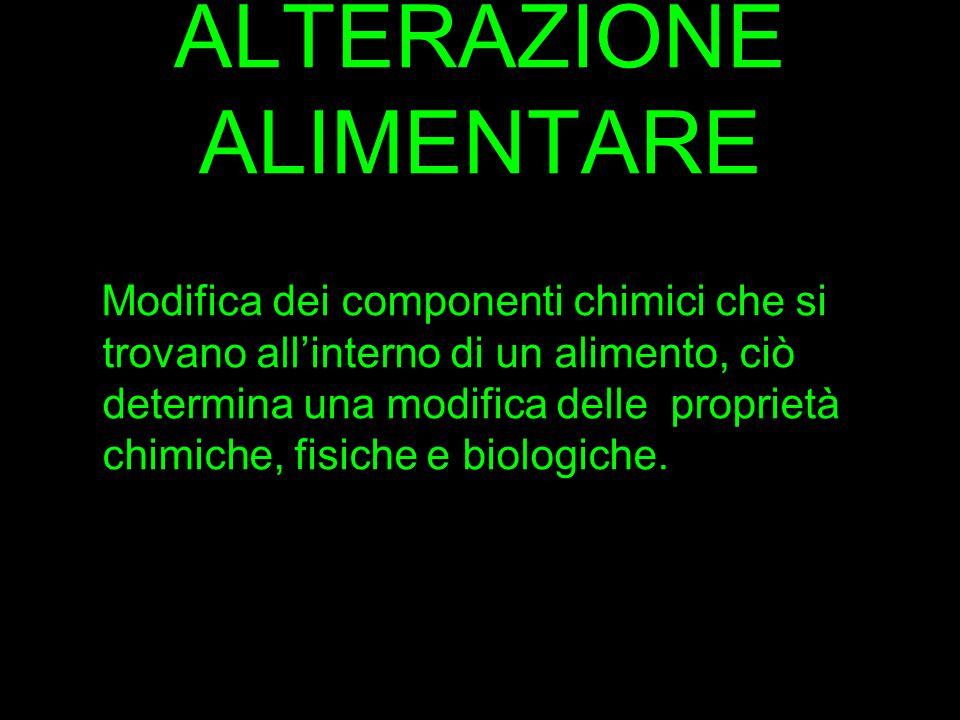 ALTERAZIONE ALIMENTARE Modifica dei componenti chimici che si trovano all'interno di un alimento, ciò determina una modifica delle proprietà chimiche,