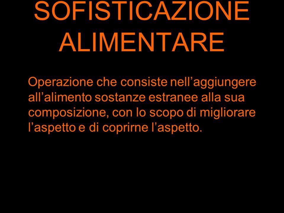SOFISTICAZIONE ALIMENTARE Operazione che consiste nell'aggiungere all'alimento sostanze estranee alla sua composizione, con lo scopo di migliorare l'a