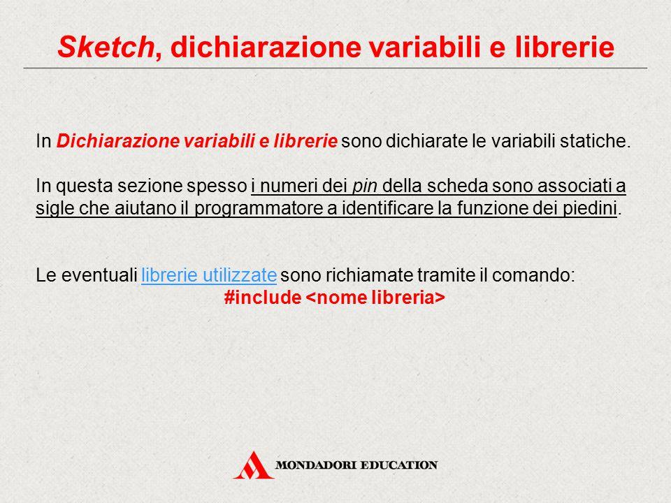 Sketch, dichiarazione variabili e librerie In Dichiarazione variabili e librerie sono dichiarate le variabili statiche. In questa sezione spesso i num