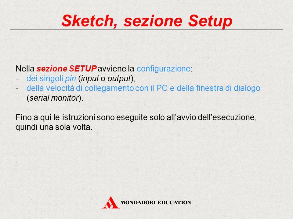 Sketch, sezione Setup Nella sezione SETUP avviene la configurazione: -dei singoli pin (input o output), -della velocità di collegamento con il PC e de