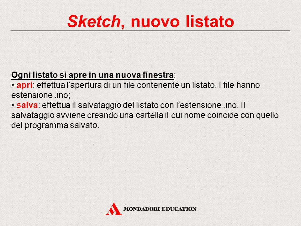 Sketch, nuovo listato Ogni listato si apre in una nuova finestra; apri: effettua l'apertura di un file contenente un listato. I file hanno estensione.