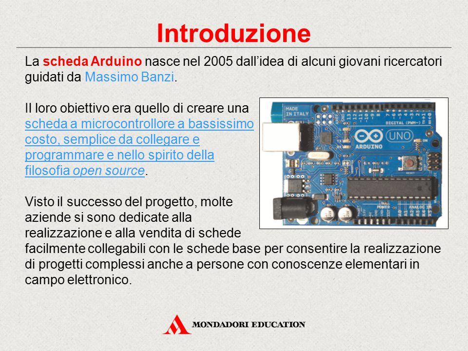 Introduzione La scheda Arduino nasce nel 2005 dall'idea di alcuni giovani ricercatori guidati da Massimo Banzi. Il loro obiettivo era quello di creare