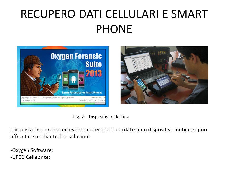 RECUPERO DATI CELLULARI E SMART PHONE L'acquisizione forense ed eventuale recupero dei dati su un dispositivo mobile, si può affrontare mediante due soluzioni: -Oxygen Software; -UFED Cellebrite; Fig.