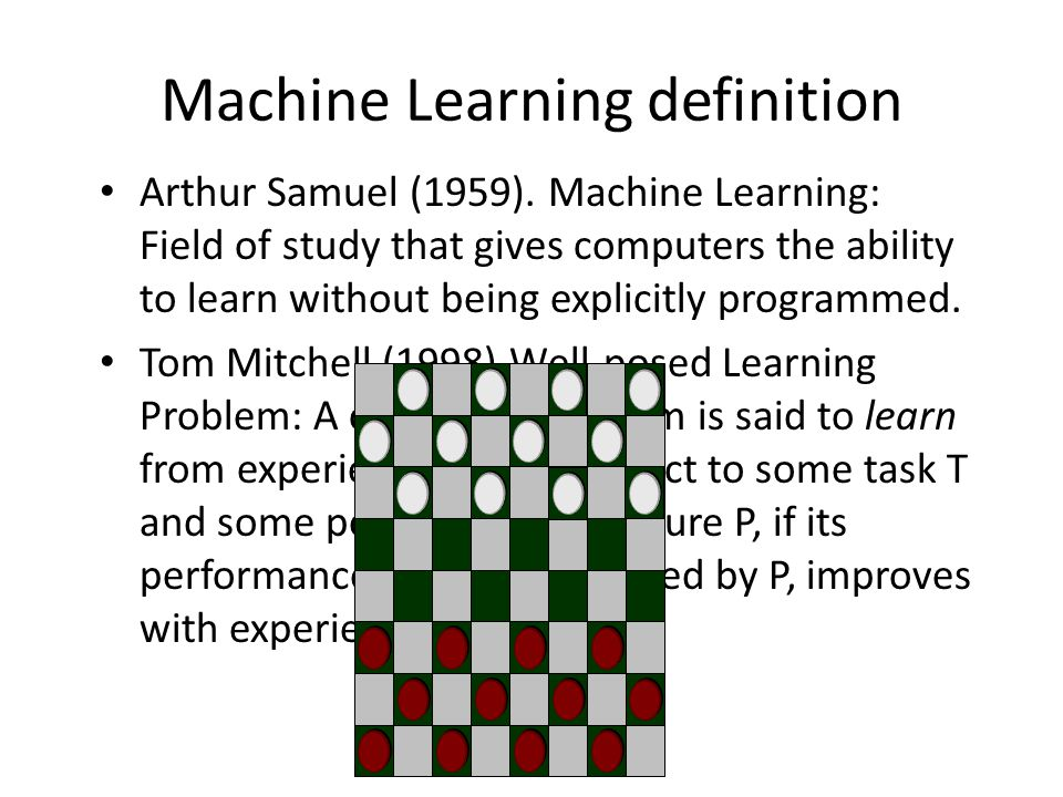 Arthur Samuel (1959). Machine Learning: Field of study that gives computers the ability to learn without being explicitly programmed. Tom Mitchell (19