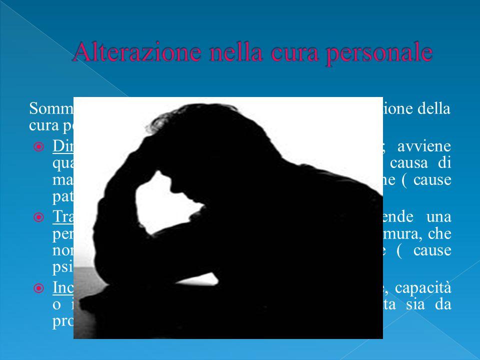 Sommariamente le cause che determinano l'alterazione della cura personale sono le seguenti:  Dimenticanza: è legata alla sfera cognitiva; avviene quando si ha l'omissione di un impegno a causa di mancanza di memoria, distrazione, disattenzione ( cause patologiche-organiche);  Trascuratezza: per persona trascurata s'intende una persona che agisce con poca cura, con poca premura, che non ha sufficiente cura della propria salute ( cause psicologiche);  Incapacità: s'intende la mancanza di attitudine, capacità o idoneità; tale incapacità può essere causata sia da problematiche fisiche che cognitive;