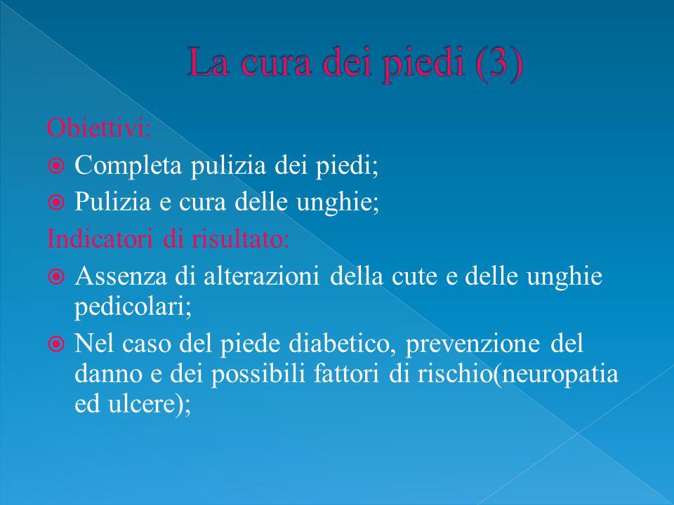 Obiettivi:  Completa pulizia dei piedi;  Pulizia e cura delle unghie; Indicatori di risultato:  Assenza di alterazioni della cute e delle unghie pedicolari;  Nel caso del piede diabetico, prevenzione del danno e dei possibili fattori di rischio(neuropatia ed ulcere);
