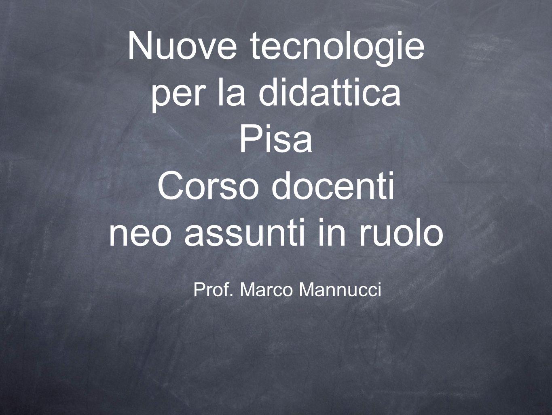 Prof. Marco Mannucci Nuove tecnologie per la didattica Pisa Corso docenti neo assunti in ruolo