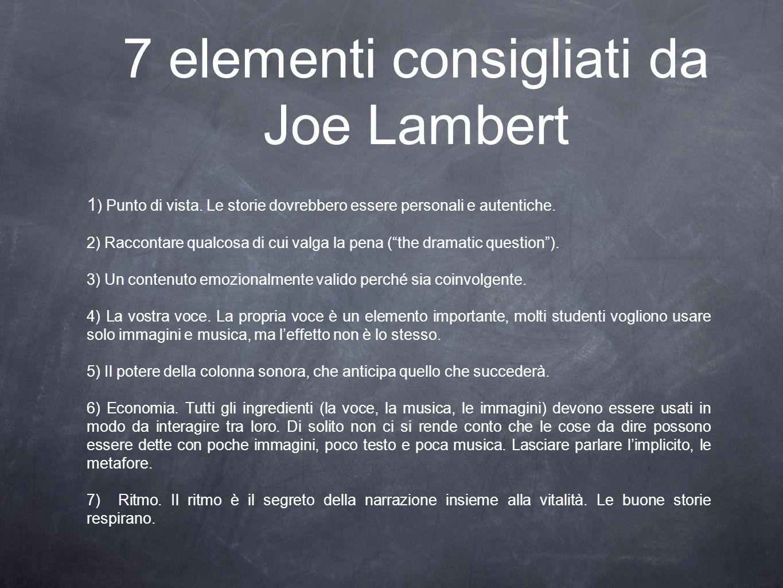 7 elementi consigliati da Joe Lambert 1 ) Punto di vista. Le storie dovrebbero essere personali e autentiche. 2) Raccontare qualcosa di cui valga la p