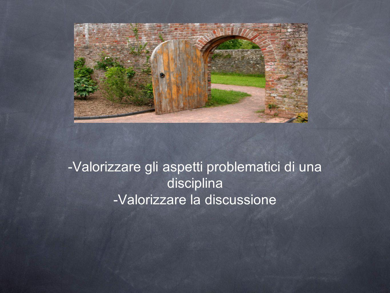 -Valorizzare gli aspetti problematici di una disciplina -Valorizzare la discussione