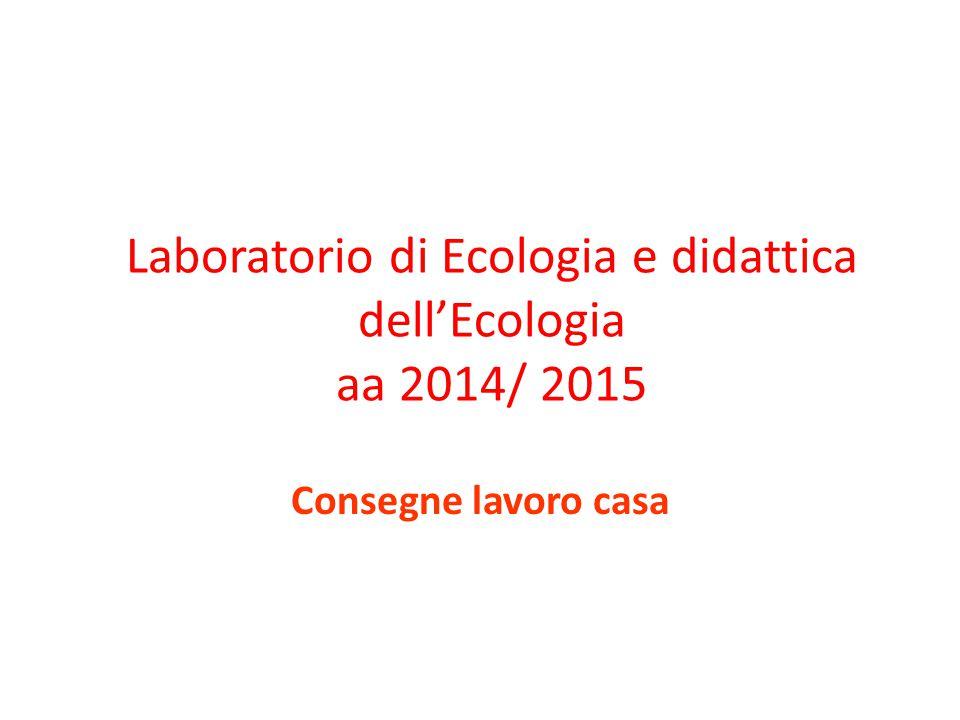 Laboratorio di Ecologia e didattica dell'Ecologia aa 2014/ 2015 Consegne lavoro casa