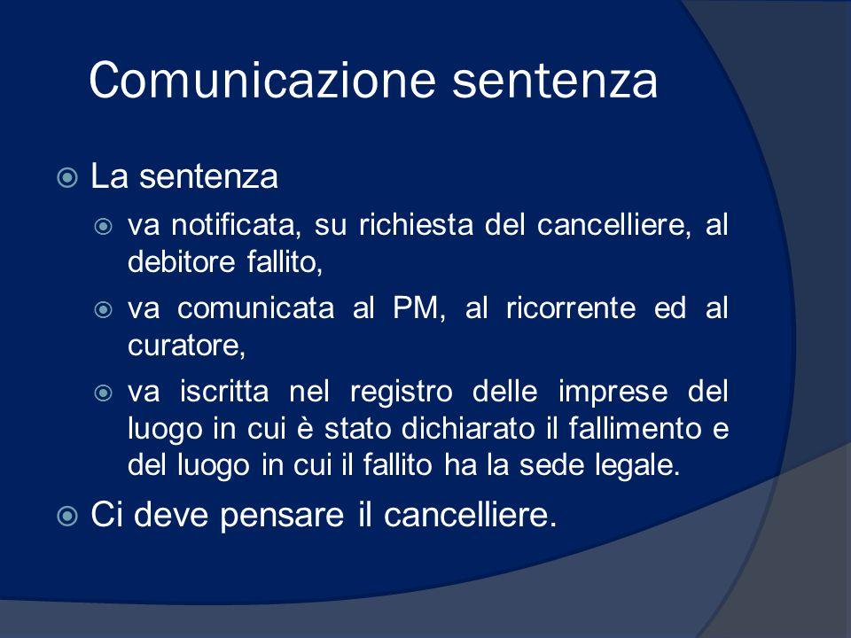 Comunicazione sentenza  La sentenza  va notificata, su richiesta del cancelliere, al debitore fallito,  va comunicata al PM, al ricorrente ed al cu