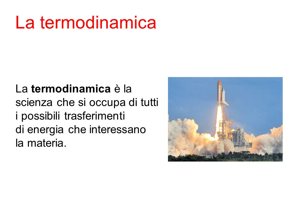 La termodinamica La termodinamica è la scienza che si occupa di tutti i possibili trasferimenti di energia che interessano la materia.