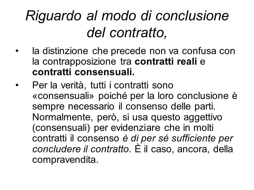 Riguardo al modo di conclusione del contratto, la distinzione che precede non va confusa con la contrapposizione tra contratti reali e contratti consensuali.
