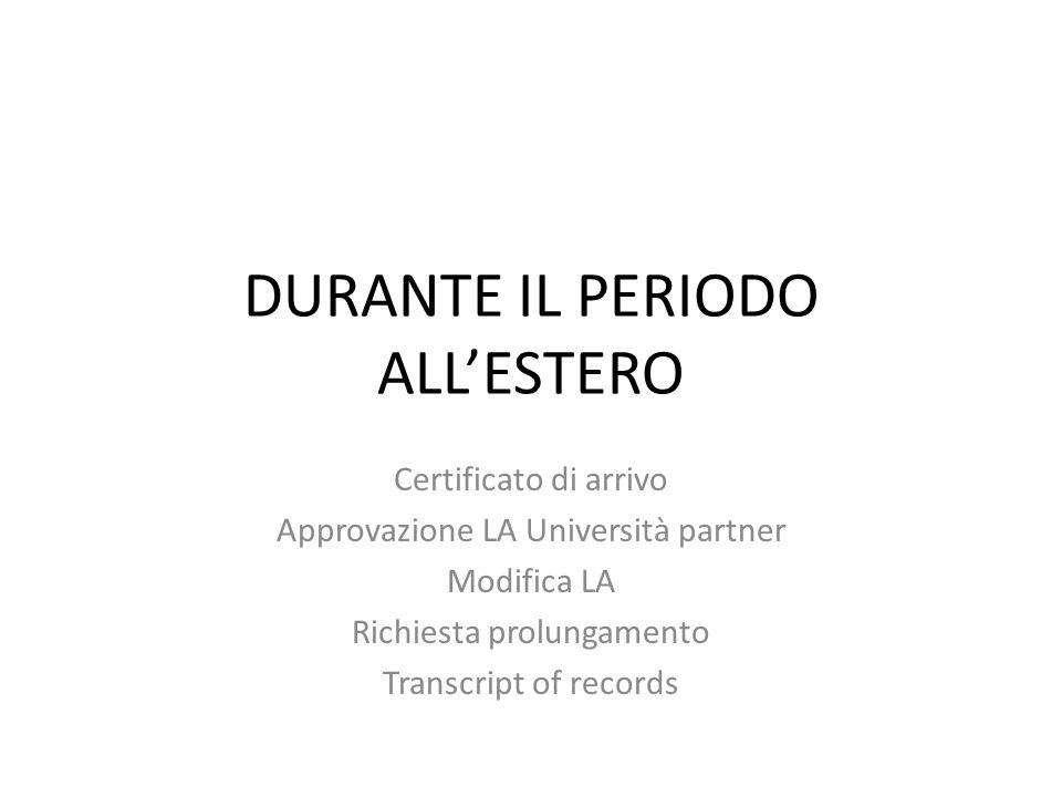 DURANTE IL PERIODO ALL'ESTERO Certificato di arrivo Approvazione LA Università partner Modifica LA Richiesta prolungamento Transcript of records