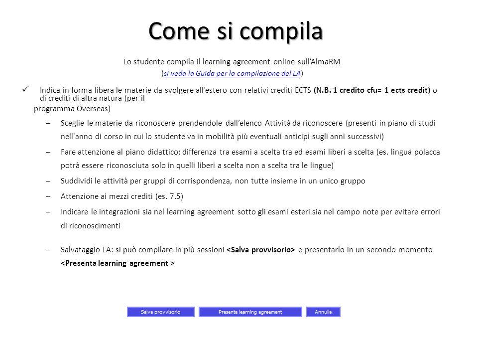 Come si compila Lo studente compila il learning agreement online sull'AlmaRM ( si veda la Guida per la compilazione del LA ) si veda la Guida per la c