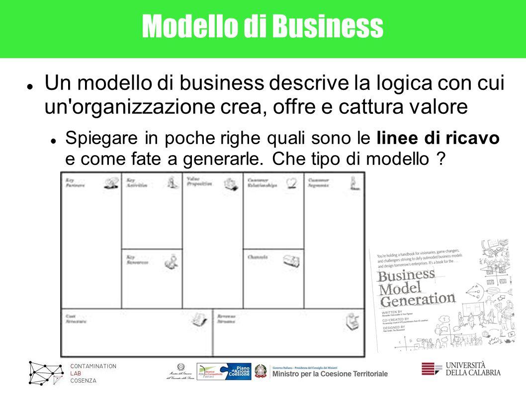 Modello di Business Un modello di business descrive la logica con cui un organizzazione crea, offre e cattura valore Spiegare in poche righe quali sono le linee di ricavo e come fate a generarle.