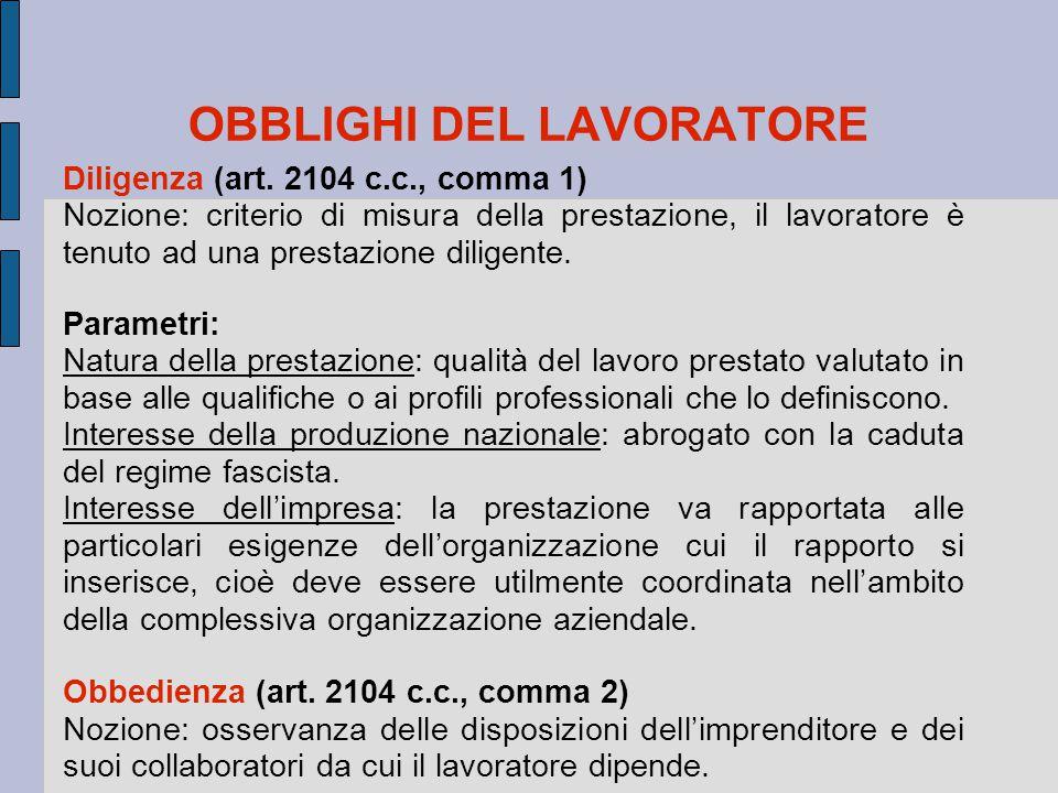 OBBLIGHI DEL LAVORATORE Diligenza (art. 2104 c.c., comma 1) Nozione: criterio di misura della prestazione, il lavoratore è tenuto ad una prestazione d