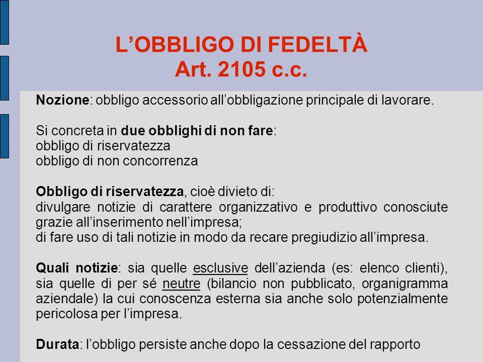 L'OBBLIGO DI FEDELTÀ Art. 2105 c.c. Nozione: obbligo accessorio all'obbligazione principale di lavorare. Si concreta in due obblighi di non fare: obbl