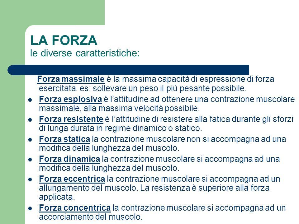 LA FORZA le diverse caratteristiche: Forza massimale è la massima capacità di espressione di forza esercitata. es: sollevare un peso il più pesante po