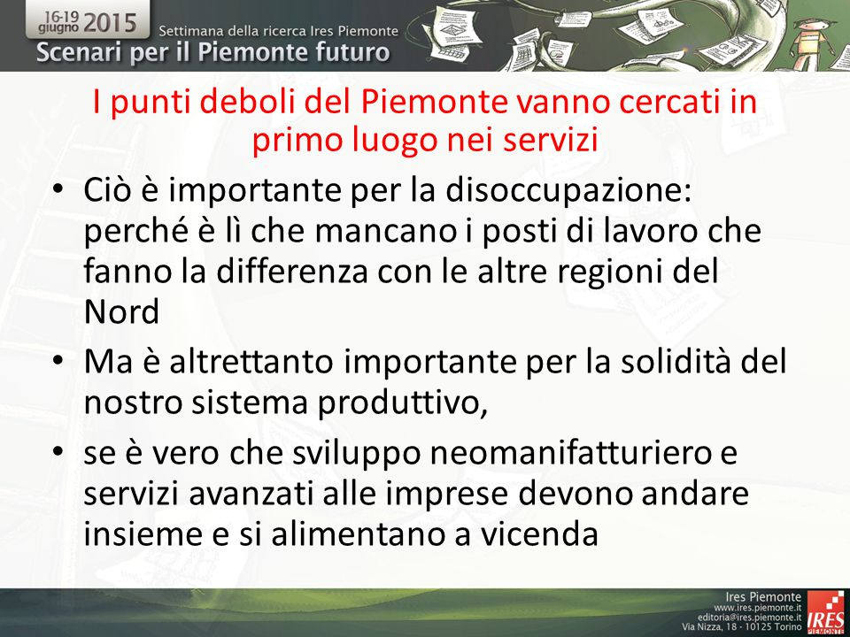 I punti deboli del Piemonte vanno cercati in primo luogo nei servizi Ciò è importante per la disoccupazione: perché è lì che mancano i posti di lavoro che fanno la differenza con le altre regioni del Nord Ma è altrettanto importante per la solidità del nostro sistema produttivo, se è vero che sviluppo neomanifatturiero e servizi avanzati alle imprese devono andare insieme e si alimentano a vicenda