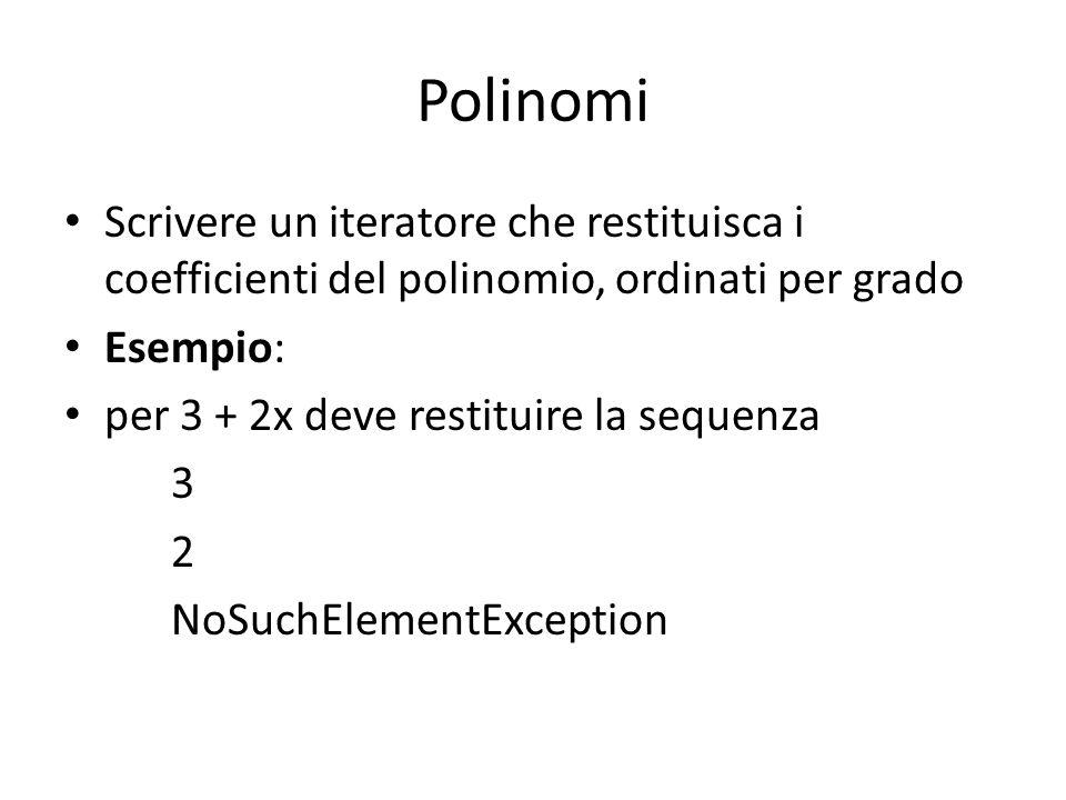 Polinomi Scrivere un iteratore che restituisca i coefficienti del polinomio, ordinati per grado Esempio: per 3 + 2x deve restituire la sequenza 3 2 NoSuchElementException