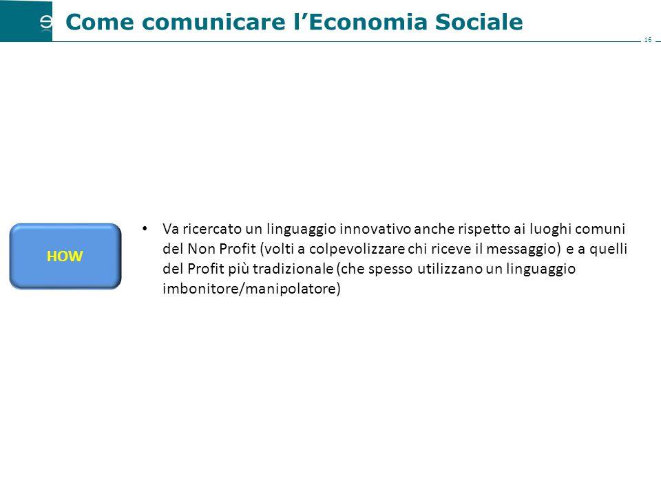 16 HOW Come comunicare l'Economia Sociale Va ricercato un linguaggio innovativo anche rispetto ai luoghi comuni del Non Profit (volti a colpevolizzare chi riceve il messaggio) e a quelli del Profit più tradizionale (che spesso utilizzano un linguaggio imbonitore/manipolatore)