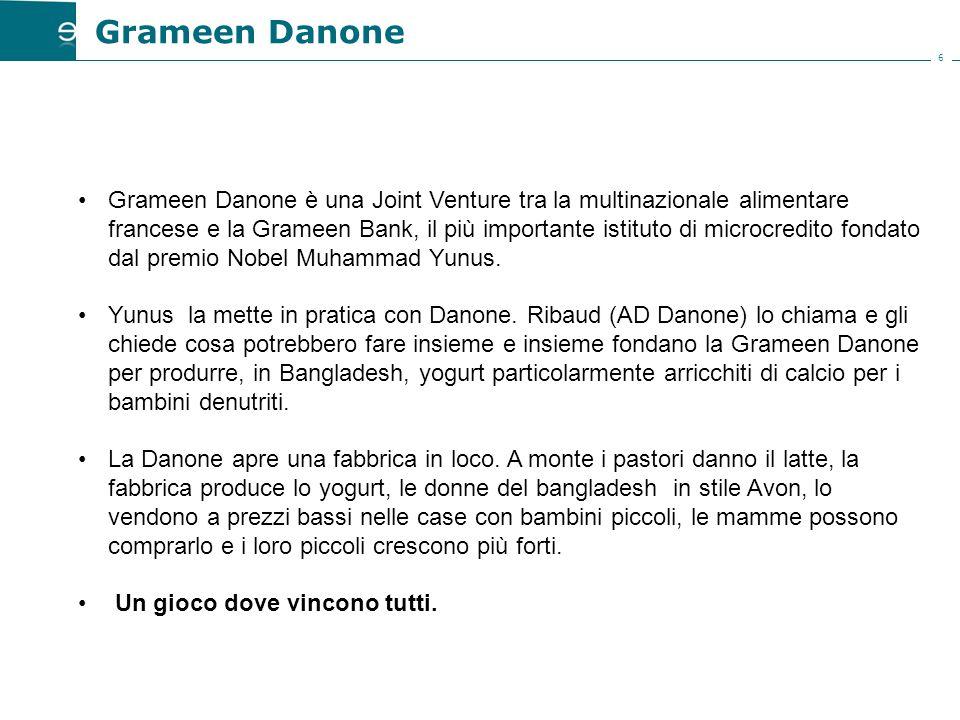 6 Grameen Danone è una Joint Venture tra la multinazionale alimentare francese e la Grameen Bank, il più importante istituto di microcredito fondato dal premio Nobel Muhammad Yunus.