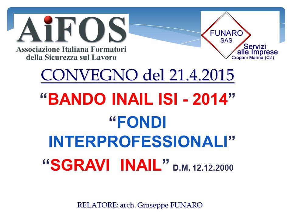 """CONVEGNO del 21.4.2015 """"BANDO INAIL ISI - 2014"""" """"FONDI INTERPROFESSIONALI"""" """"SGRAVI INAIL"""" D.M. 12.12.2000 RELATORE: arch. Giuseppe FUNARO"""