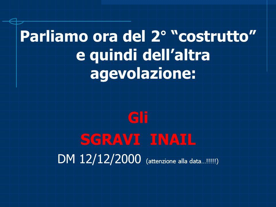 """Parliamo ora del 2° """"costrutto"""" e quindi dell'altra agevolazione: Gli SGRAVI INAIL DM 12/12/2000 (attenzione alla data…!!!!!)"""