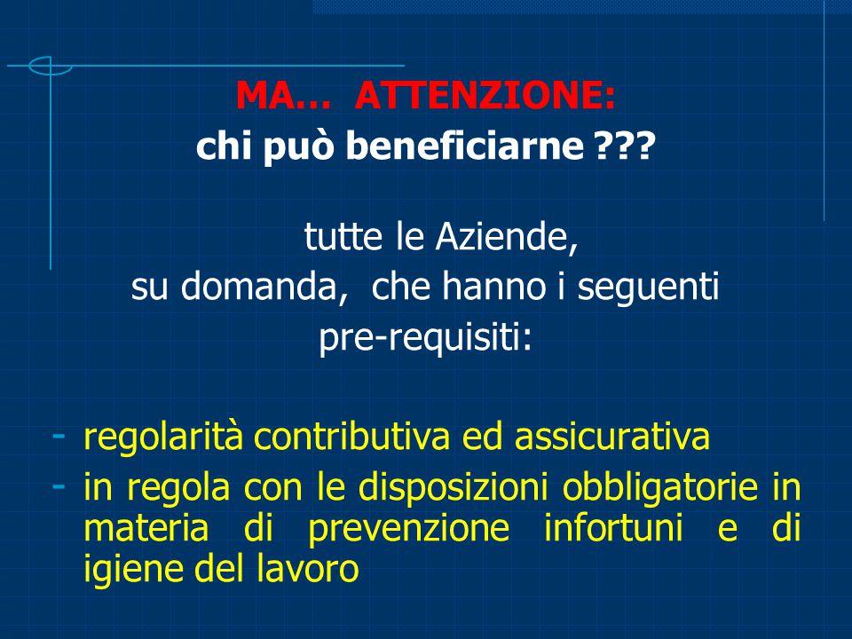 MA… ATTENZIONE: chi può beneficiarne ??? tutte le Aziende, su domanda, che hanno i seguenti pre-requisiti: - regolarità contributiva ed assicurativa -