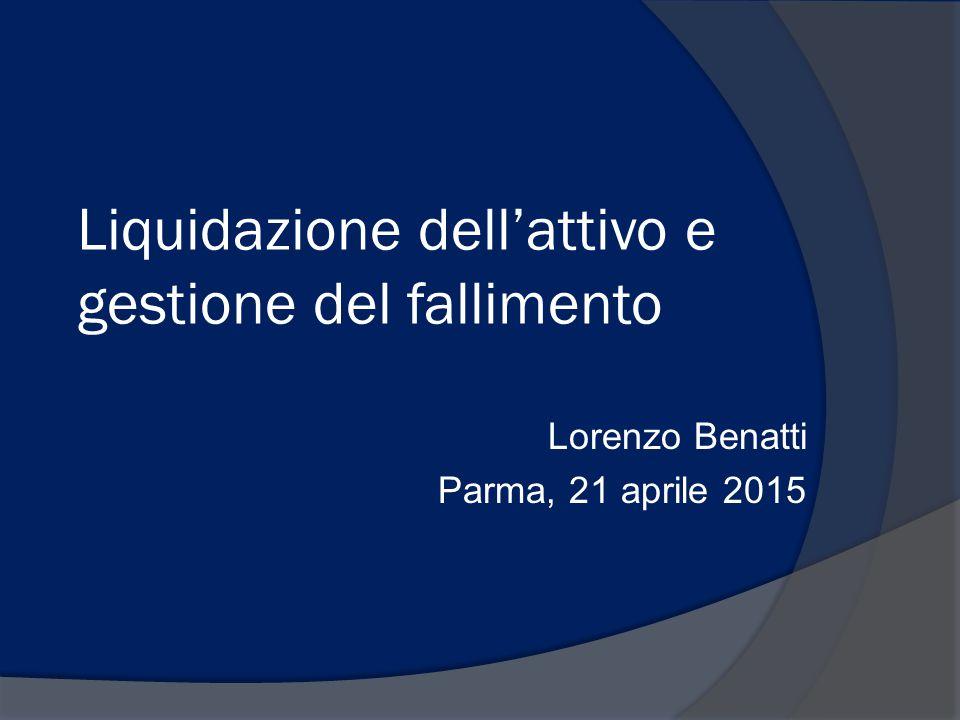 Liquidazione dell'attivo e gestione del fallimento Lorenzo Benatti Parma, 21 aprile 2015